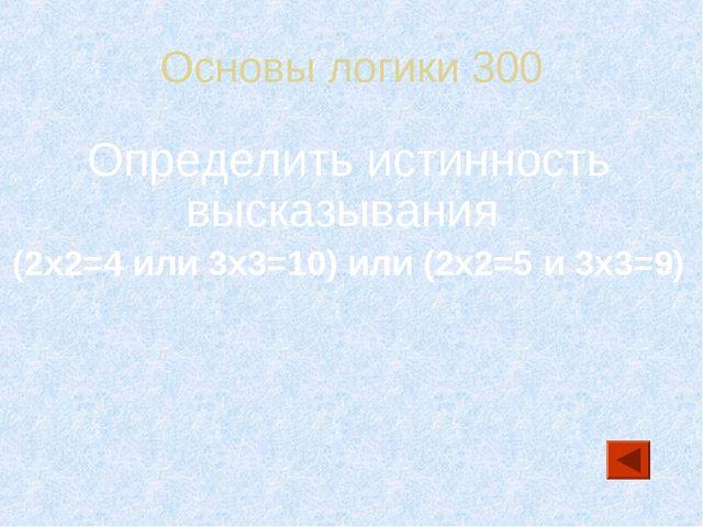Основы логики 300 Определить истинность высказывания (2x2=4 или 3x3=10) или (...