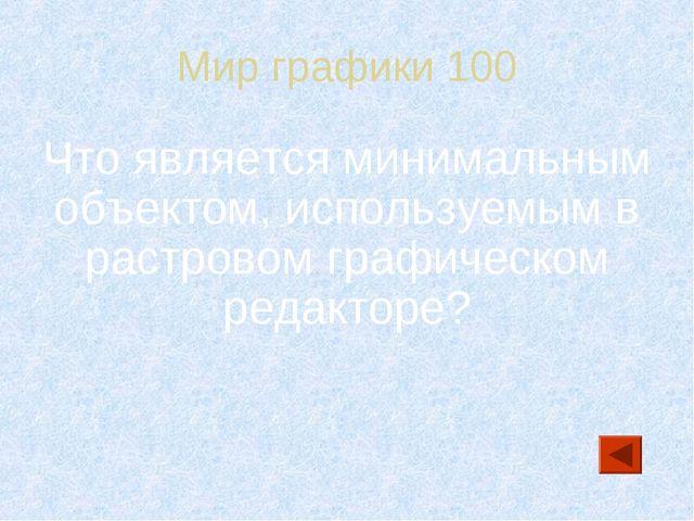 Мир графики 100 Что является минимальным объектом, используемым в растровом г...