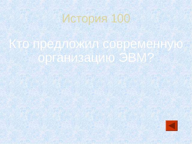 История 100 Кто предложил современную организацию ЭВМ?