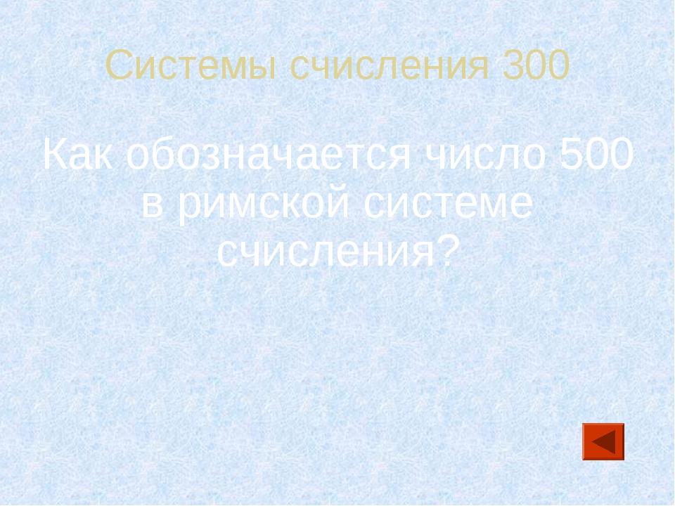 Системы счисления 300 Как обозначается число 500 в римской системе счисления?