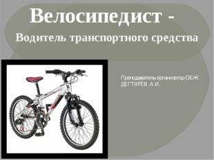 Велосипедист - Водитель транспортного средства Преподаватель-организатор ОБЖ