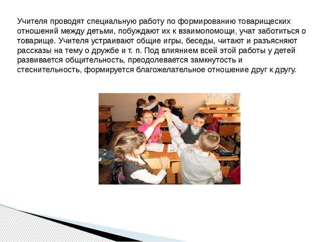 Учителя проводят специальную работу по формированию товарищеских отношений ме...