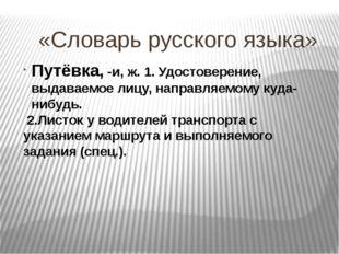 «Словарь русского языка» Путёвка, -и, ж. 1. Удостоверение, выдаваемое лицу, н