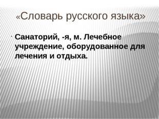«Словарь русского языка» Санаторий, -я, м. Лечебное учреждение, оборудованное
