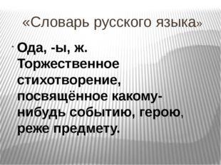 «Словарь русского языка» Ода, -ы, ж. Торжественное стихотворение, посвящённое