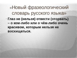 «Новый фразеологический словарь русского языка» Глаз не (нельзя) отвести (ото