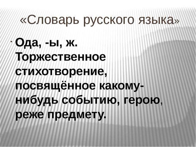 «Словарь русского языка» Ода, -ы, ж. Торжественное стихотворение, посвящённое...