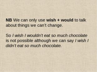 NB We can only use wish + would to talk about things we can't change. So I w