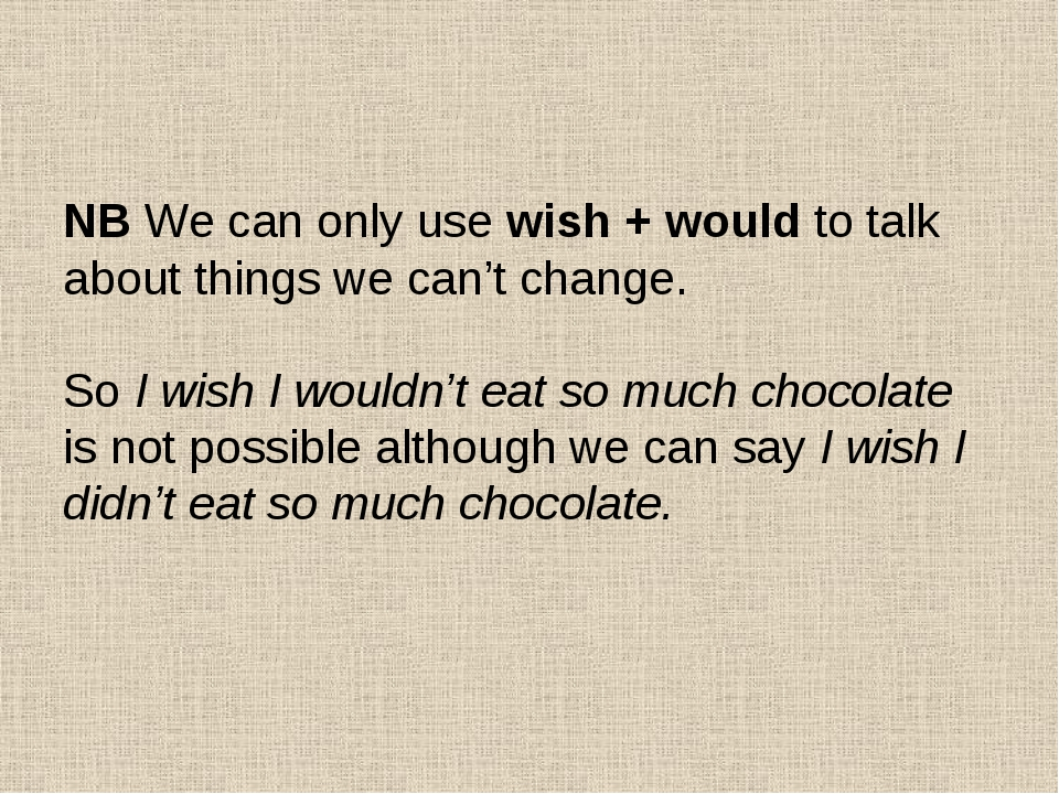 NB We can only use wish + would to talk about things we can't change. So I w...