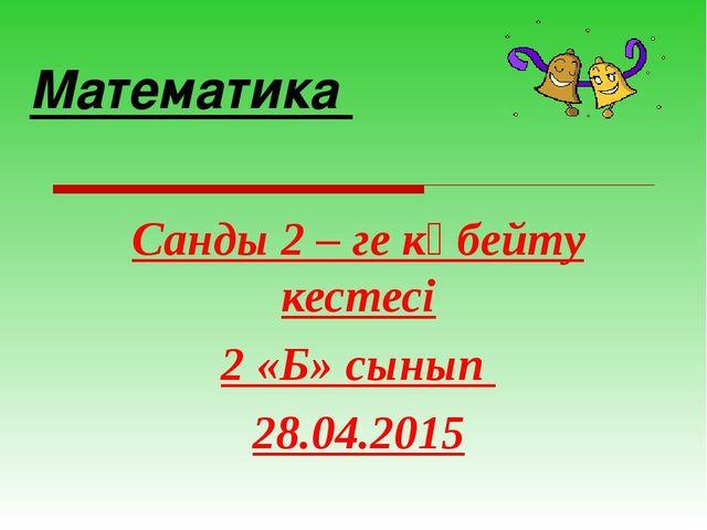 Математика Санды 2 – ге көбейту кестесі 2 «Б» сынып 28.04.2015