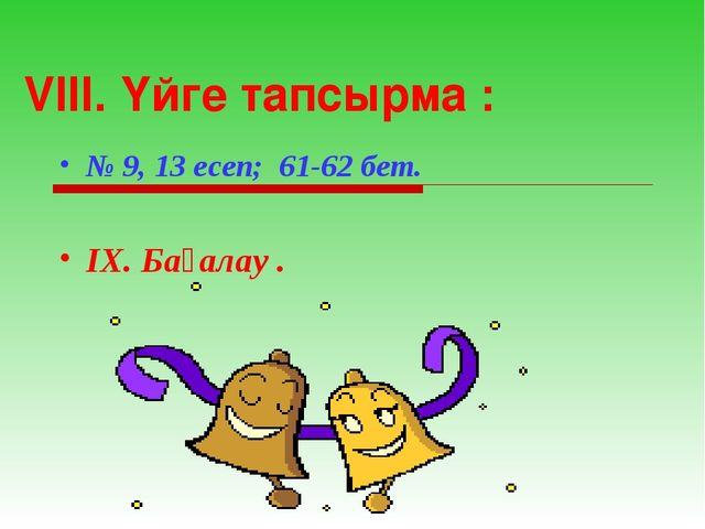 VIII. Үйге тапсырма : № 9, 13 есеп; 61-62 бет. IX. Бағалау .