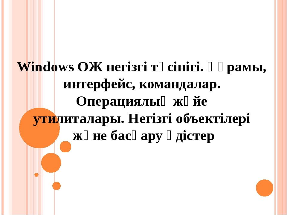 Windows ОЖ негізгі түсінігі. Құрамы, интерфейс, командалар. Операциялық жүйе...