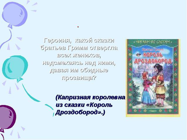 (Капризная королевна из сказки «Король Дроздобород».) . Героиня, какой сказки...