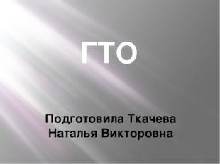 ГТО Подготовила Ткачева Наталья Викторовна