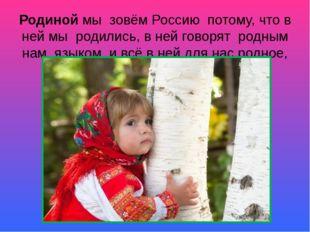 Родиной мы зовём Россию потому, что в ней мы родились, в ней говорят родным н