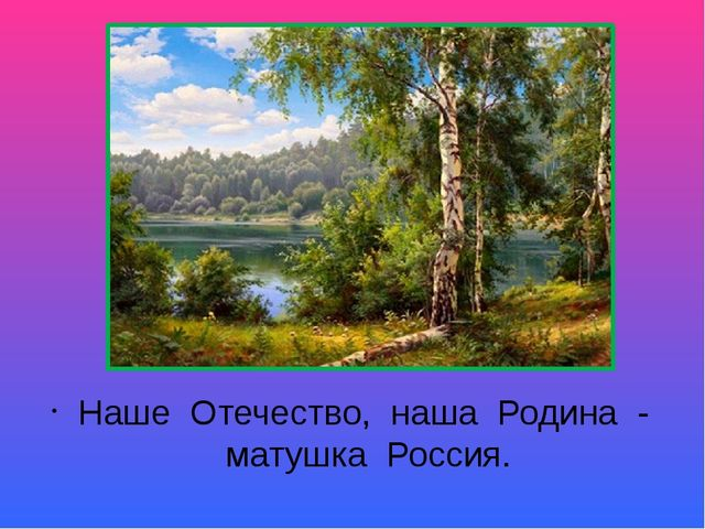 Наше Отечество, наша Родина - матушка Россия.
