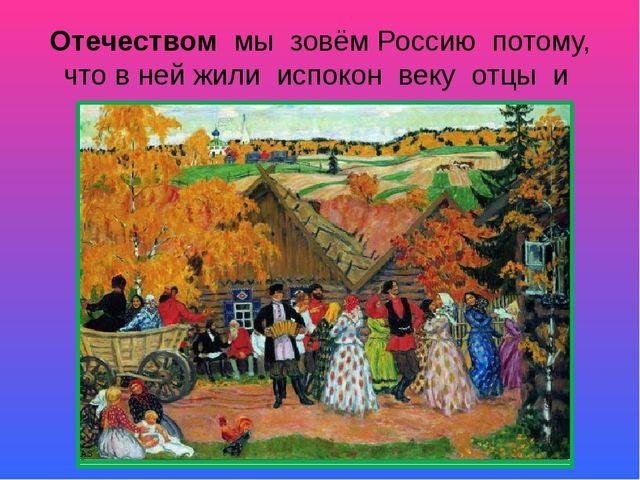Отечеством мы зовём Россию потому, что в ней жили испокон веку отцы и деды на...