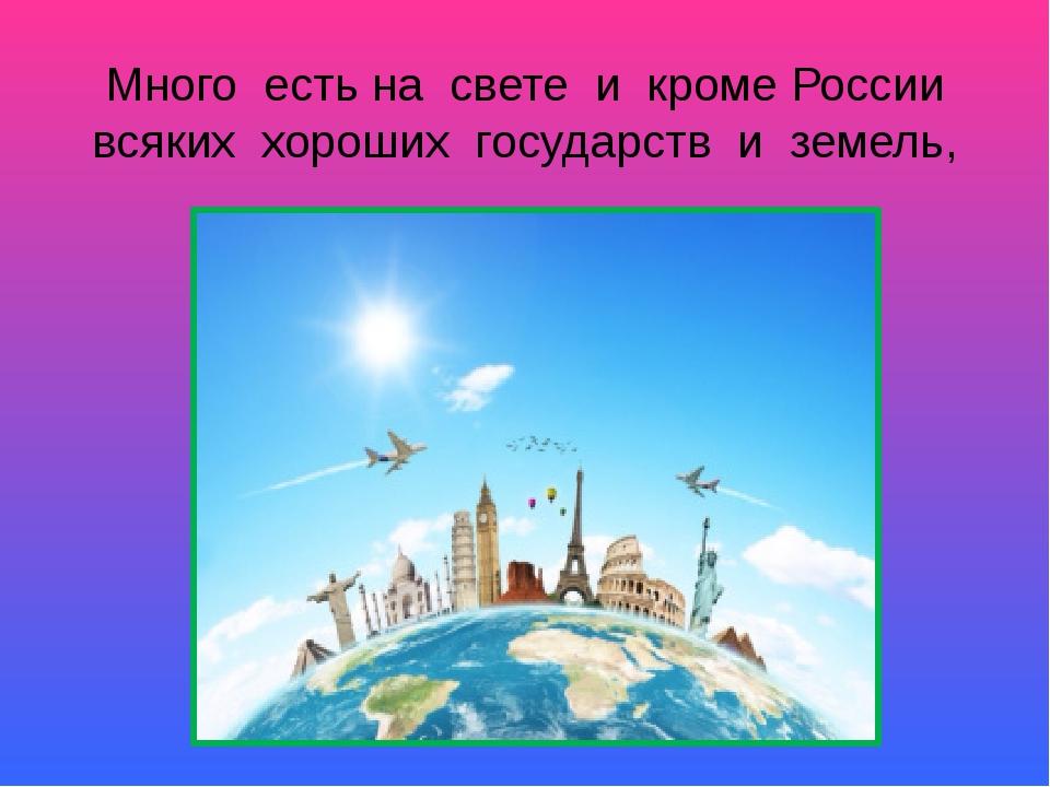 Много есть на свете и кроме России всяких хороших государств и земель,