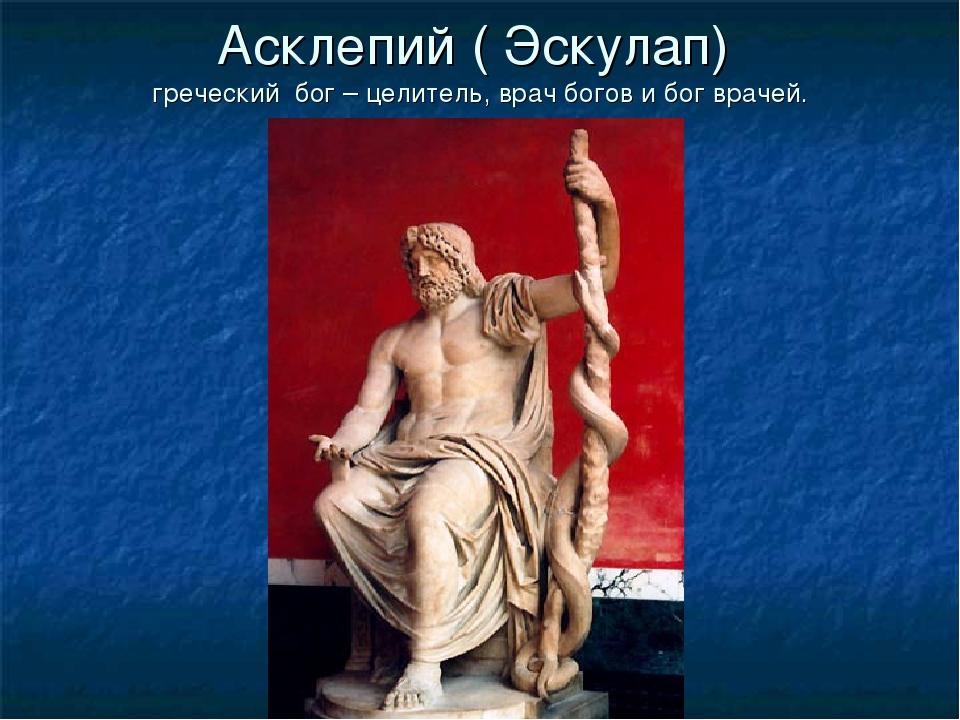 Асклепий ( Эскулап) греческий бог – целитель, врач богов и бог врачей.