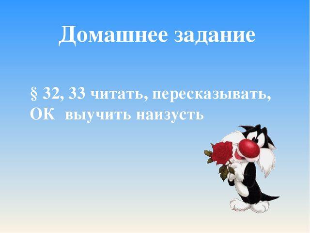 Домашнее задание § 32, 33 читать, пересказывать, ОК выучить наизусть