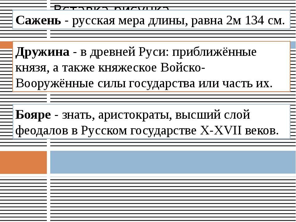 Сажень - русская мера длины, равна 2м 134 см. Дружина - в древней Руси: прибл...