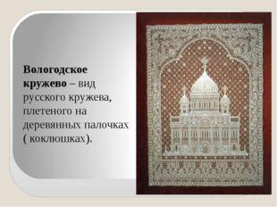 Вологодское кружево – вид русского кружева, плетеного на деревянных палочках