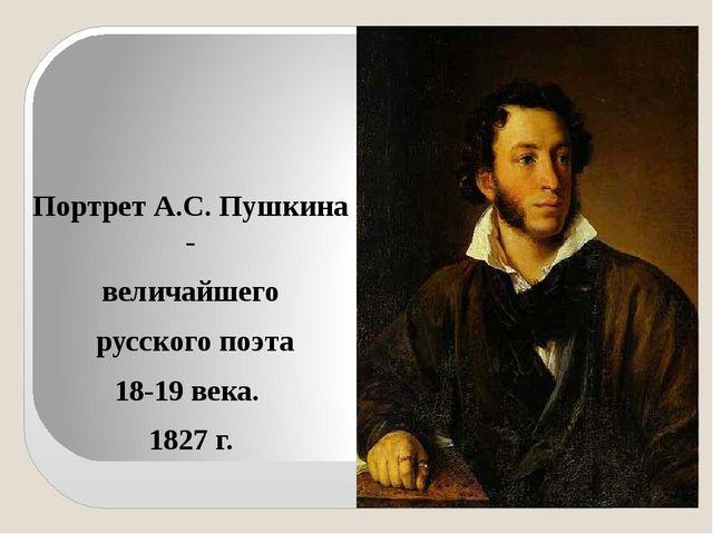 Портрет А.С. Пушкина - величайшего русского поэта 18-19 века. 1827 г.
