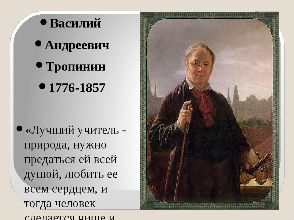 Василий Андреевич Тропинин 1776-1857 «Лучший учитель - природа, нужно предат...