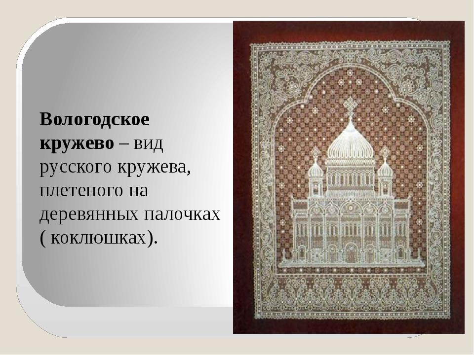 Вологодское кружево – вид русского кружева, плетеного на деревянных палочках...
