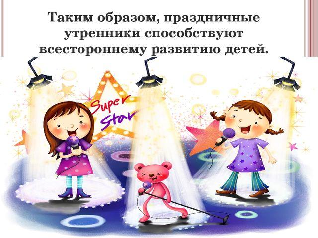 Таким образом, праздничные утренники способствуют всестороннему развитию детей.