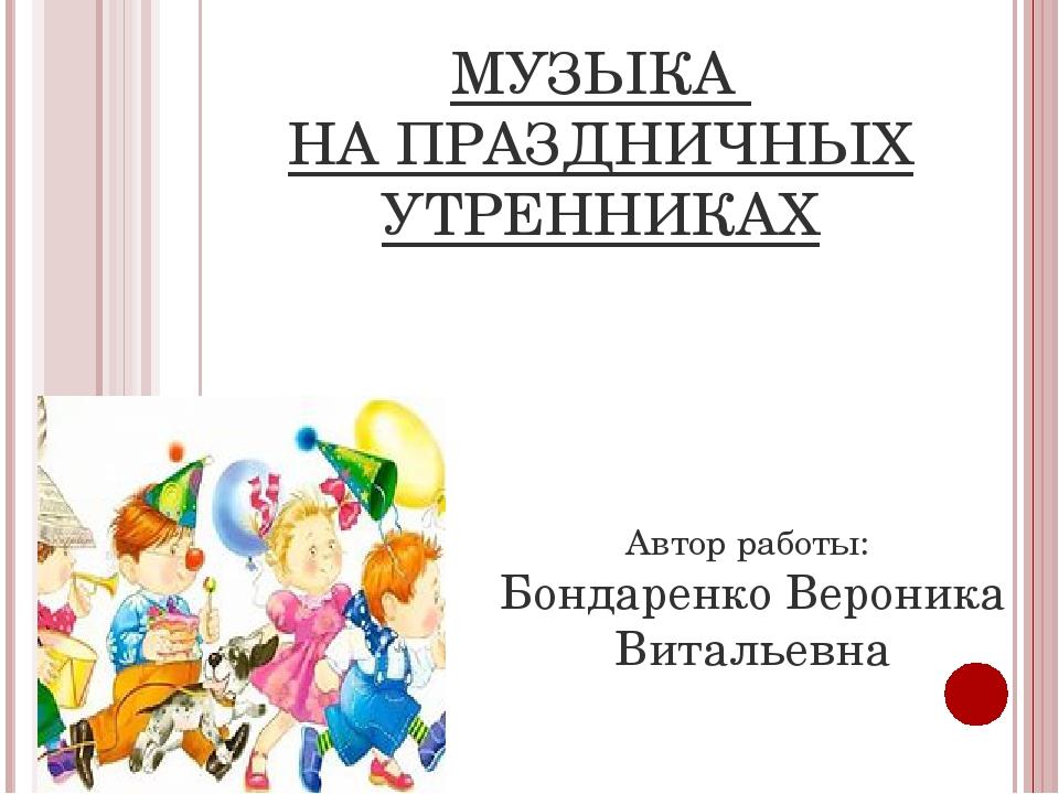 МУЗЫКА НА ПРАЗДНИЧНЫХ УТРЕННИКАХ Автор работы: Бондаренко Вероника Витальевна