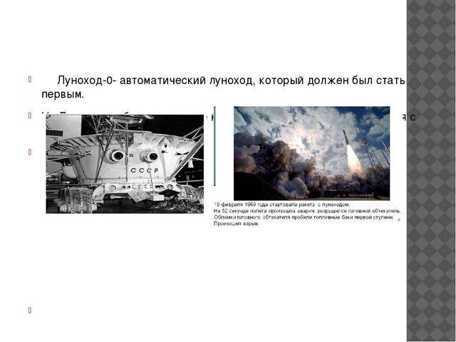 Луноход-0- автоматический луноход, который должен был стать первым. На Луну...