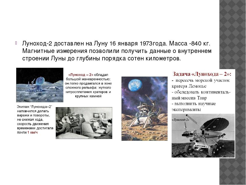 Луноход-2 доставлен на Луну 16 января 1973года. Масса -840 кг. Магнитные изм...