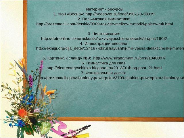 Интернет - ресурсы 1. Фон «Весна»: http://pedsovet.su/load/390-1-0-38839 2. П...