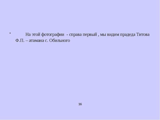 16 На этой фотографии - справа первый , мы видим прадеда Титова Ф.П. – атаман...