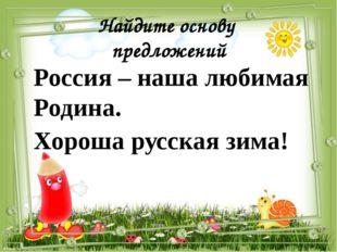Найдите основу предложений Россия – наша любимая Родина. Хороша русская зима!
