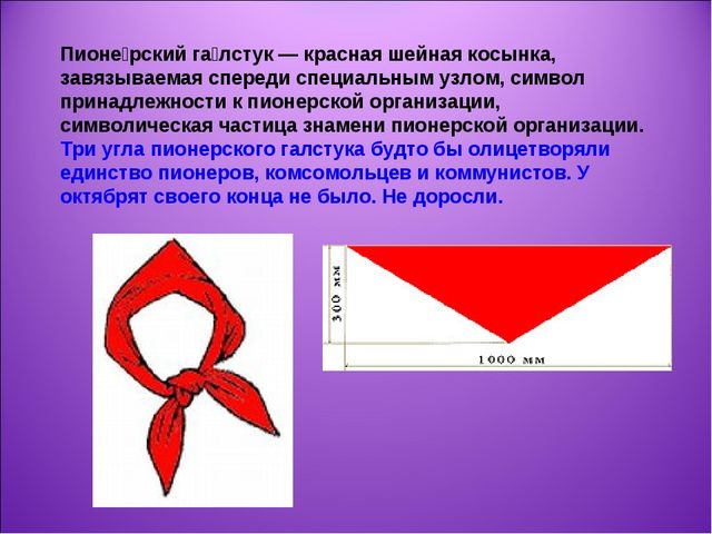 Пионе́рский га́лстук — красная шейная косынка, завязываемая спереди специальн...