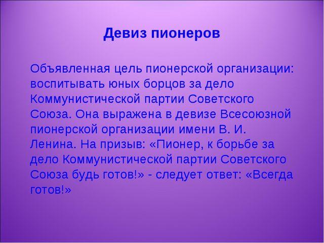 Девиз пионеров Объявленная цель пионерской организации: воспитывать юных борц...