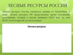 ЛЕСНЫЕ РЕСУРСЫ РОССИИ Лесные ресурсы России считаются одними из богатейших в