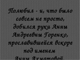 Полюбил - и, что было совсем не просто, добился руки Анны Андреевны Горенко,