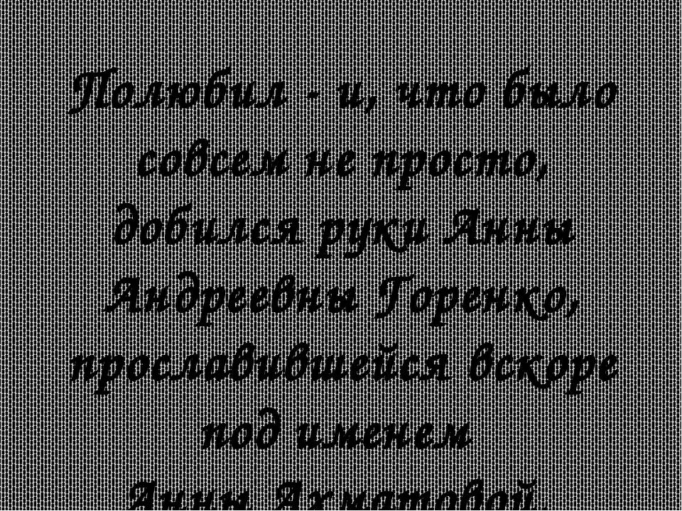 Полюбил - и, что было совсем не просто, добился руки Анны Андреевны Горенко,...