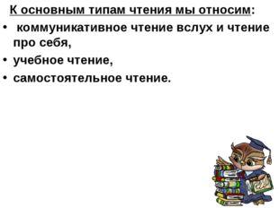 К основным типам чтения мы относим: коммуникативное чтение вслух и чтение пр