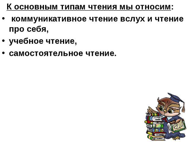 К основным типам чтения мы относим: коммуникативное чтение вслух и чтение пр...