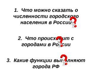 1. Что можно сказать о численности городского населения в России 2. Что проис
