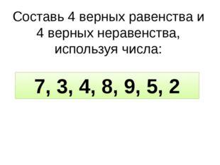 Составь 4 верных равенства и 4 верных неравенства, используя числа: 7, 3, 4,