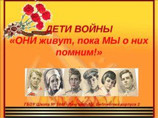 ГБОУ Школа № 1948 «Лингвист-М». Библиотека корпуса 2 ДЕТИ ВОЙНЫ «ОНИ живут, п