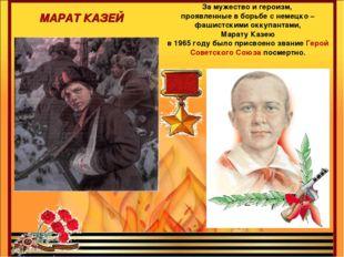МАРАТ КАЗЕЙ За мужество и героизм, проявленные в борьбе с немецко – фашистски