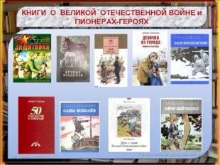 КНИГИ О ВЕЛИКОЙ ОТЕЧЕСТВЕННОЙ ВОЙНЕ и ПИОНЕРАХ-ГЕРОЯХ http://www.o-detstve.ru