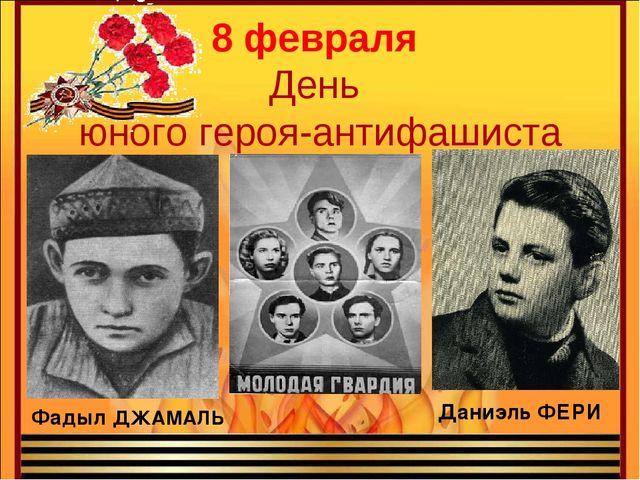 8 февраля День юного героя-антифашиста Даниэль ФЕРИ Фадыл ДЖАМАЛЬ