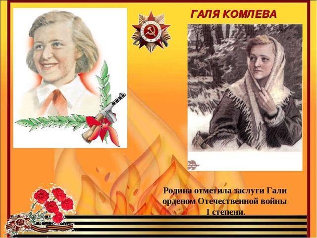 Родина отметила заслуги Гали орденом Отечественной войны I степени. ГАЛЯ КОМЛ...